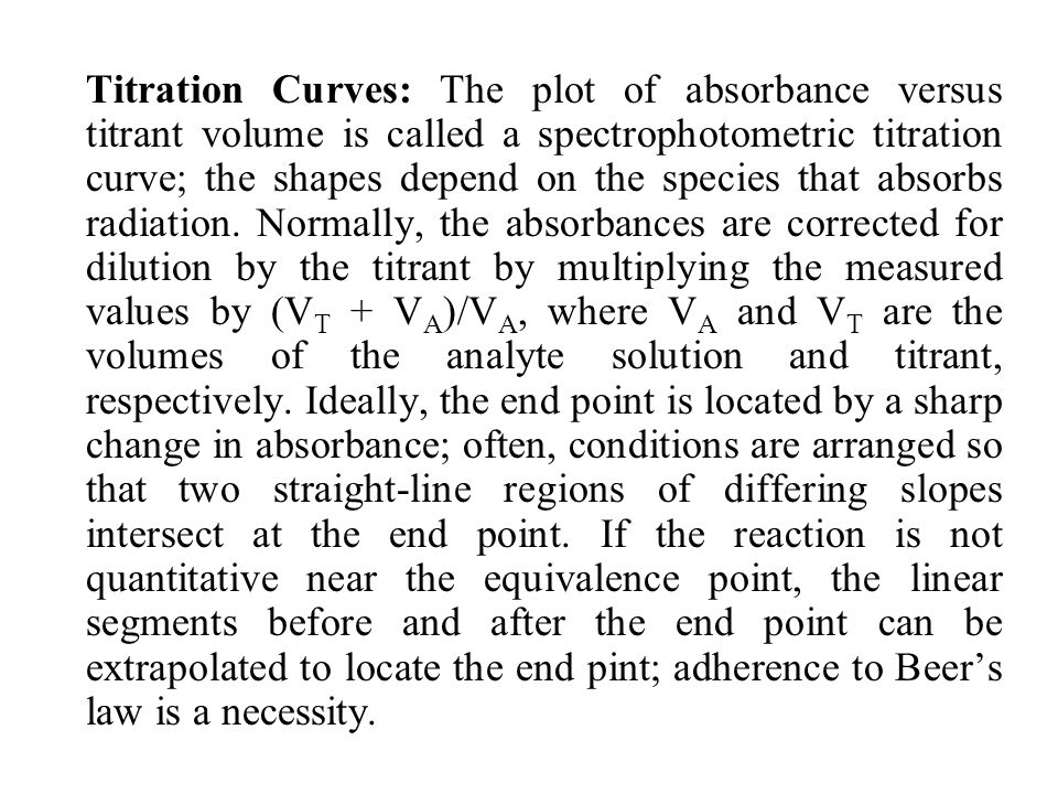 Titration Curves: The plot of absorbance versus titrant volume is called a spectrophotometric titration curve; the shapes depend on the species that absorbs radiation.