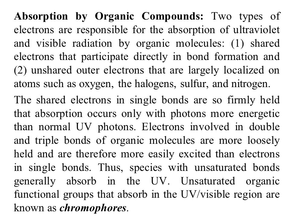 Absorption by Organic Compounds: Two types of electrons are responsible for the absorption of ultraviolet and visible radiation by organic molecules: (1) shared electrons that participate directly in bond formation and (2) unshared outer electrons that are largely localized on atoms such as oxygen, the halogens, sulfur, and nitrogen.