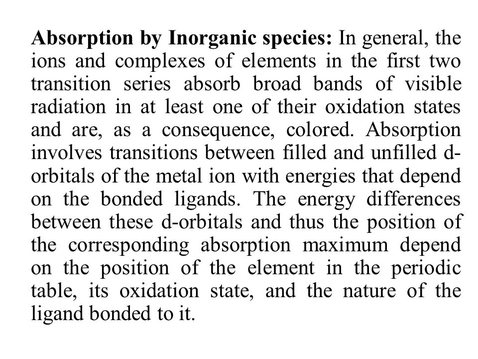 Absorption by Inorganic species: In general, the ions and complexes of elements in the first two transition series absorb broad bands of visible radiation in at least one of their oxidation states and are, as a consequence, colored.