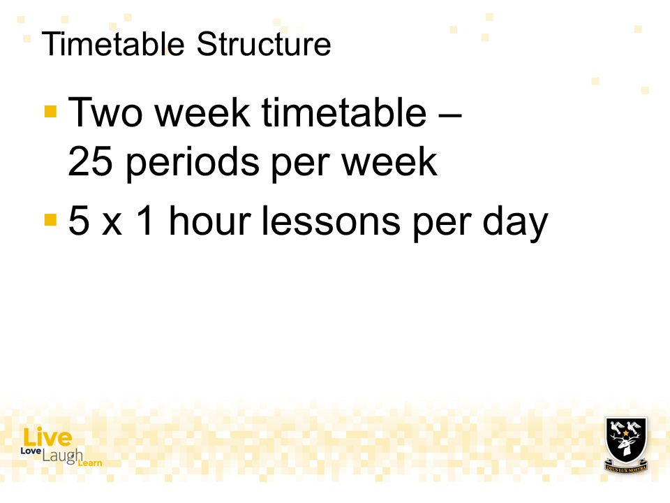 Timetable Structure  Two week timetable – 25 periods per week  5 x 1 hour lessons per day