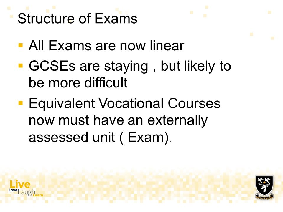 Structure of Exams  All Exams are now linear  GCSEs are staying, but likely to be more difficult  Equivalent Vocational Courses now must have an externally assessed unit ( Exam).