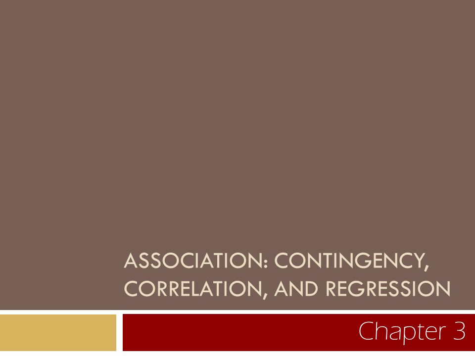 ASSOCIATION: CONTINGENCY, CORRELATION, AND REGRESSION Chapter 3