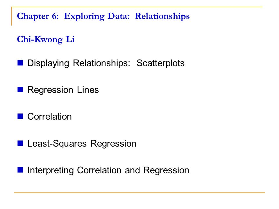 Chapter 6: Exploring Data: Relationships Chi-Kwong Li Displaying Relationships: Scatterplots Regression Lines Correlation Least-Squares Regression Interpreting Correlation and Regression