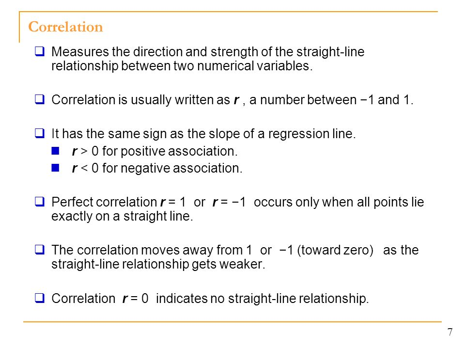 Correlation 7  Measures the direction and strength of the straight-line relationship between two numerical variables.