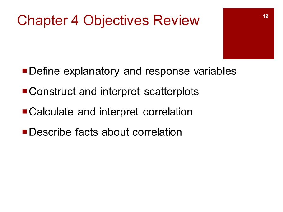 Chapter 4 Objectives Review  Define explanatory and response variables  Construct and interpret scatterplots  Calculate and interpret correlation  Describe facts about correlation 12