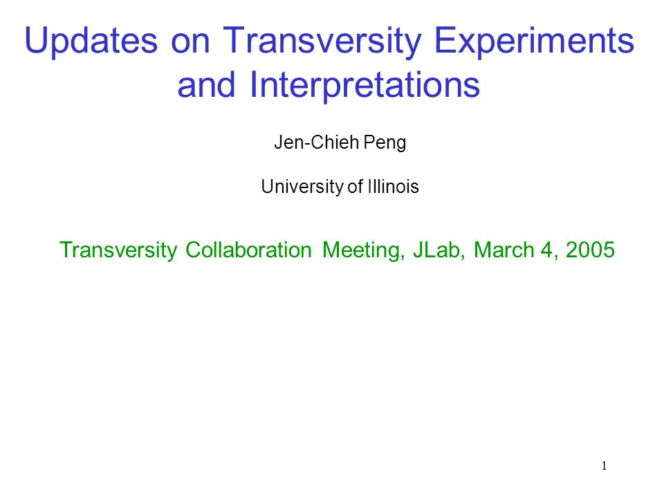 1 Updates on Transversity Experiments and Interpretations Jen-Chieh Peng Transversity Collaboration Meeting, JLab, March 4, 2005 University of Illinois