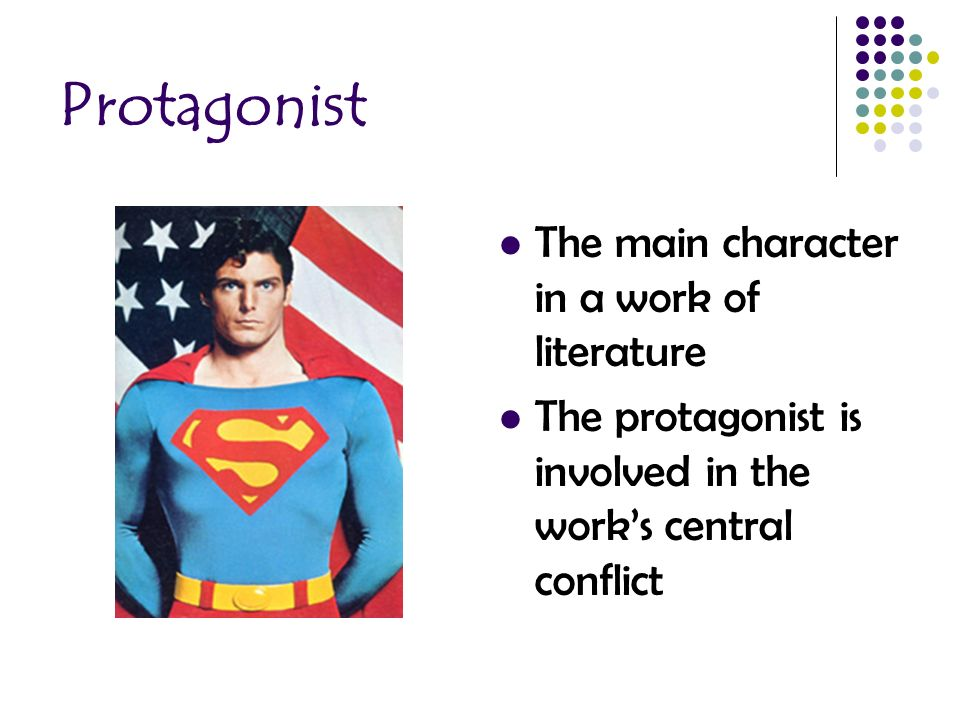 Protagonist The main character in a work of literature The protagonist is involved in the work's central conflict