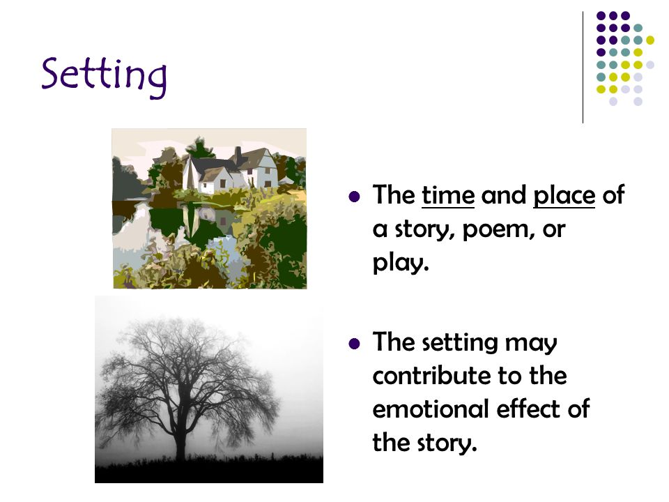 Setting The time and place of a story, poem, or play.