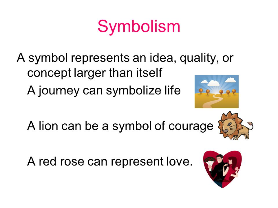 Symbolism A symbol represents an idea, quality, or concept larger than itself A journey can symbolize life A lion can be a symbol of courage A red rose can represent love.