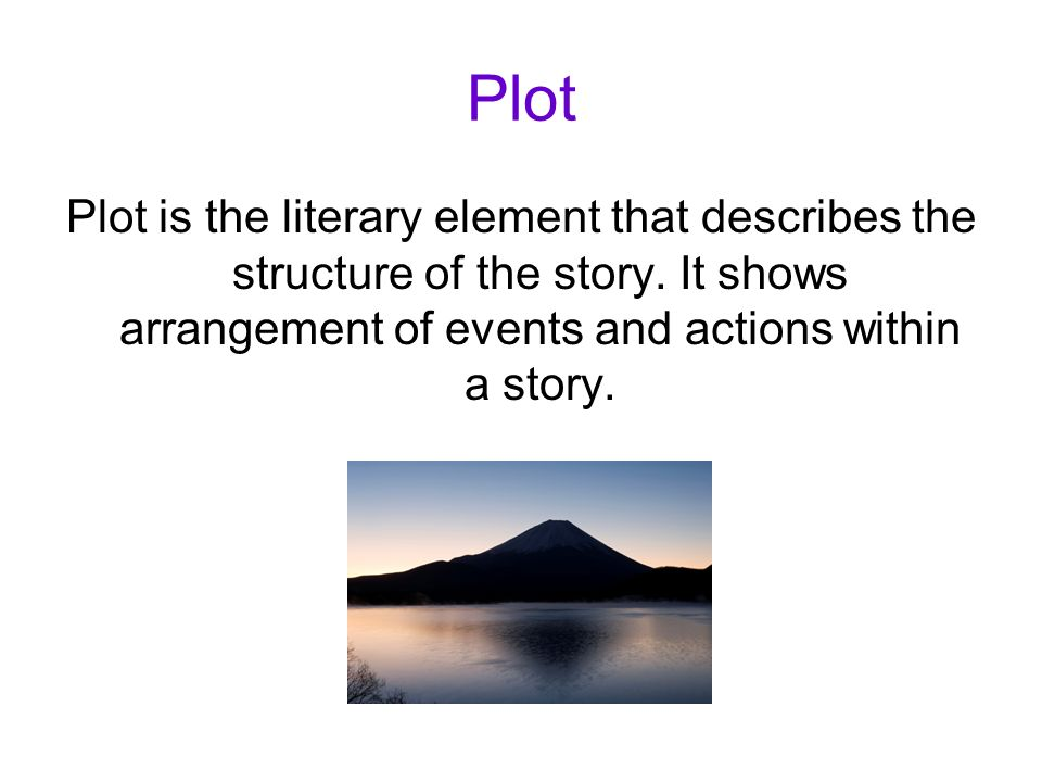 Plot Plot is the literary element that describes the structure of the story.