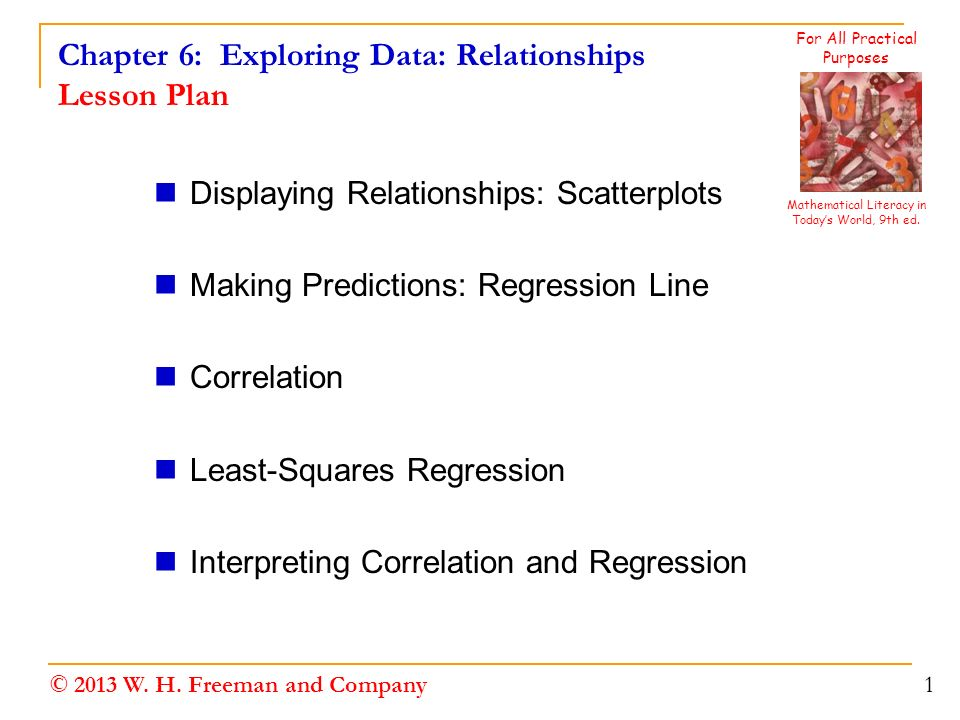 Chapter 6: Exploring Data: Relationships Lesson Plan Displaying Relationships: Scatterplots Making Predictions: Regression Line Correlation Least-Squares Regression Interpreting Correlation and Regression 1 Mathematical Literacy in Today's World, 9th ed.