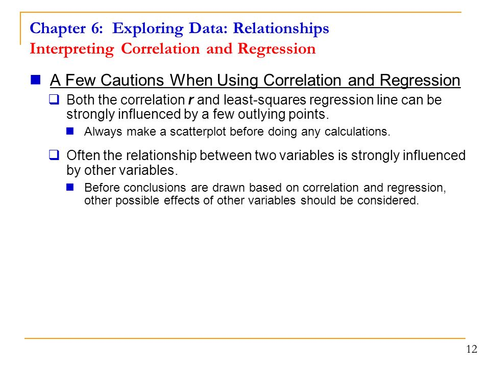 Chapter 6: Exploring Data: Relationships Interpreting Correlation and Regression A Few Cautions When Using Correlation and Regression  Both the correlation r and least-squares regression line can be strongly influenced by a few outlying points.