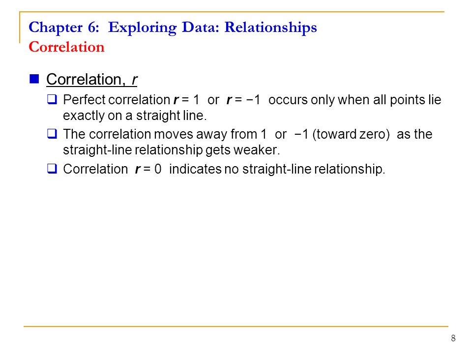 Chapter 6: Exploring Data: Relationships Correlation Correlation, r  Perfect correlation r = 1 or r = −1 occurs only when all points lie exactly on a straight line.