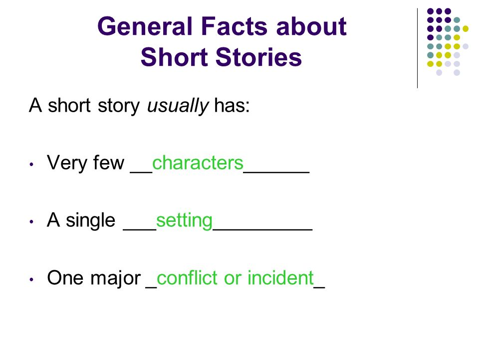 General Facts about Short Stories A short story usually has: Very few __characters______ A single ___setting_________ One major _______________
