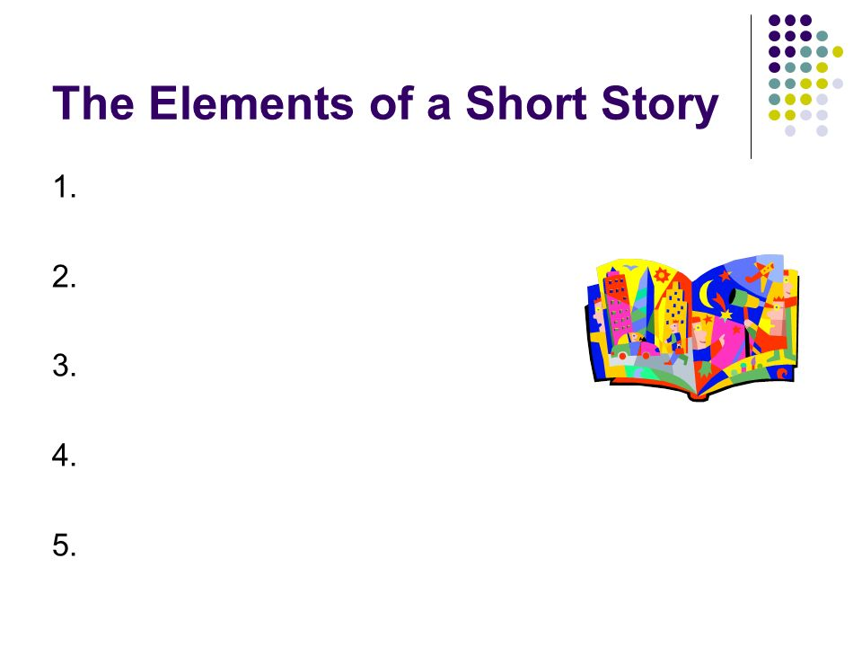 General Facts about Short Stories A short story usually has: Very few __characters______ A single ___setting_________ One major _conflict or incident_