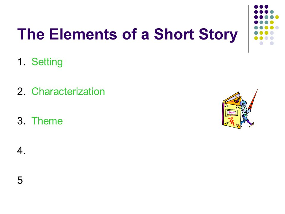 The Elements of a Short Story 1. Setting 2. Characterization