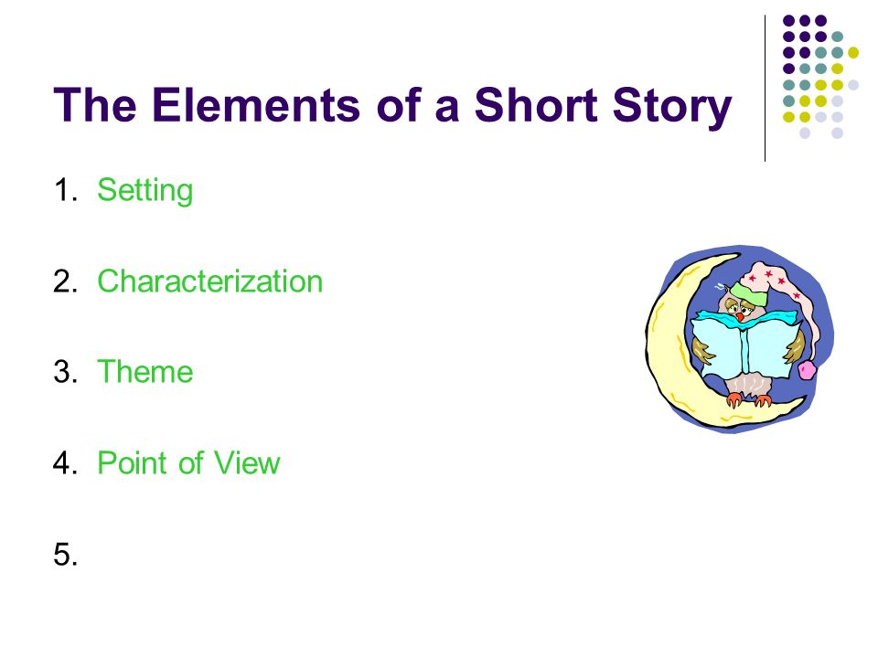 The Elements of a Short Story 1. Setting 2. Characterization 3. Theme 4. 5