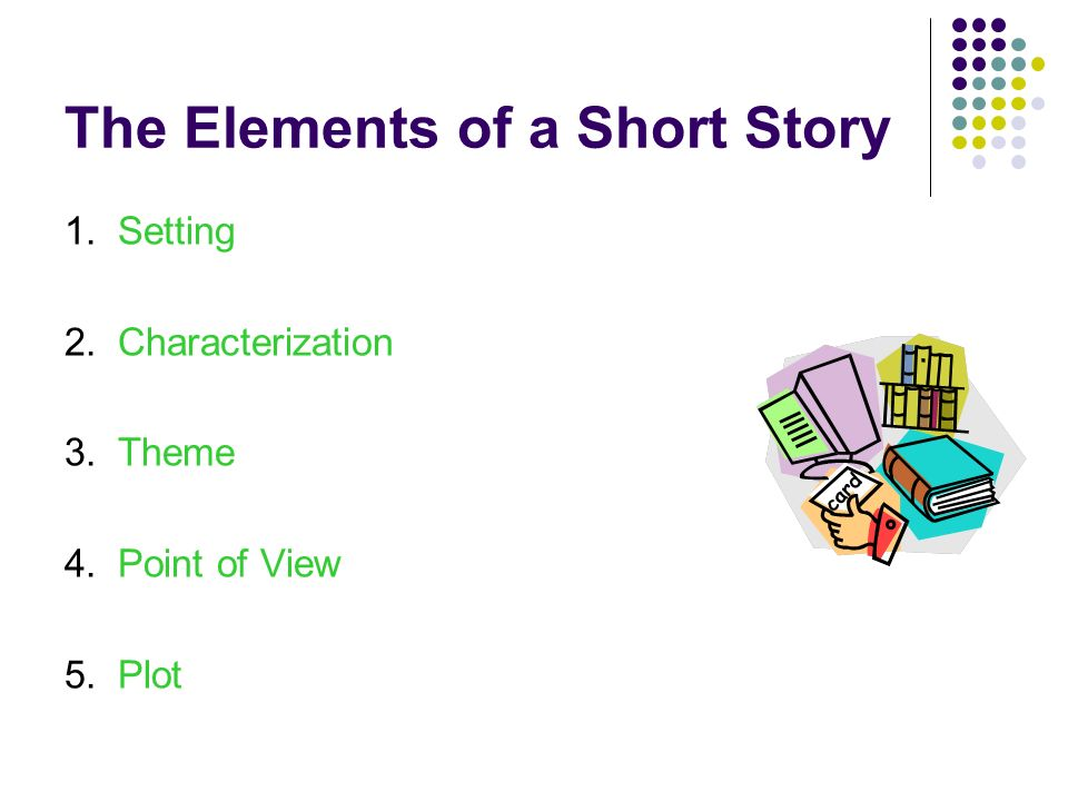 The Elements of a Short Story 1. Setting 2. Characterization 3. Theme 4. Point of View 5.