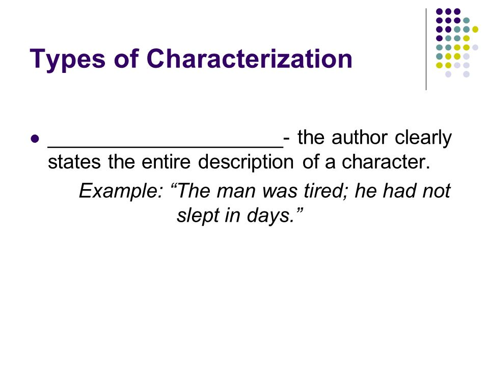 Types of Characterization __Indirect Characterization _- the author gives clues about the character but places the burden for understanding the character upon the reader.