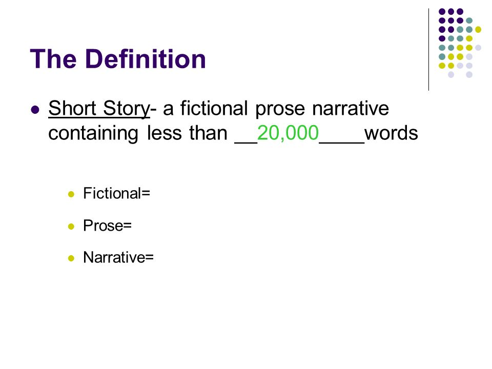 The Definition Short Story- a fictional prose narrative containing less than ____________words Fictional= Prose= Narrative=