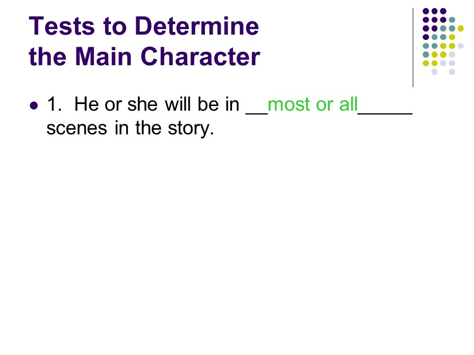 Tests to Determine the Main Character 1. He or she will be in ________________ scenes in the story.