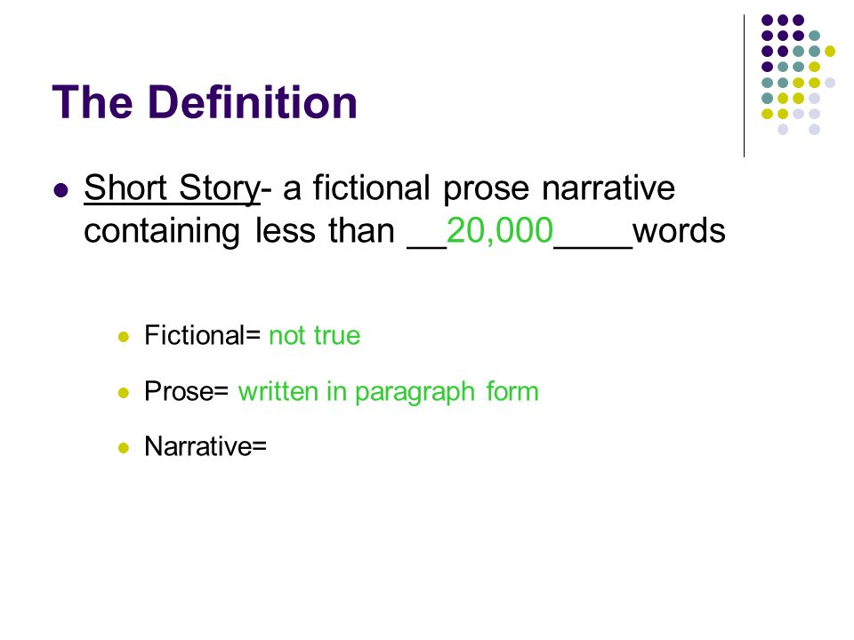 The Definition Short Story- a fictional prose narrative containing less than __20,000____words Fictional= not true Prose= Narrative=
