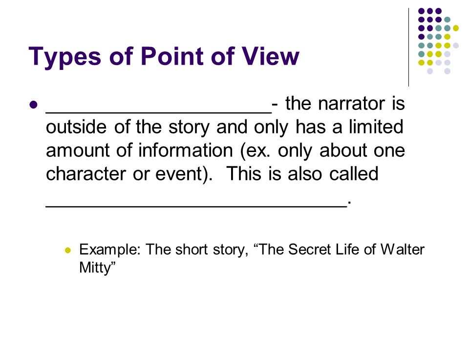 Types of Point of View __Omniscient________- all knowing, the narrator stands out of the story and knows everything about all of the characters and action This point of view is also called ___third person ____omniscient______________.