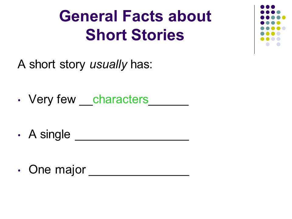 General Facts about Short Stories A short story usually has: Very few ________________ A single _________________ One major _______________