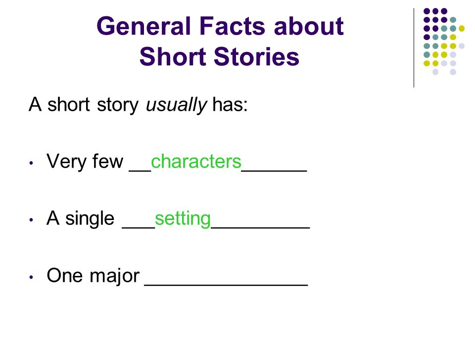 General Facts about Short Stories A short story usually has: Very few __characters______ A single _________________ One major _______________