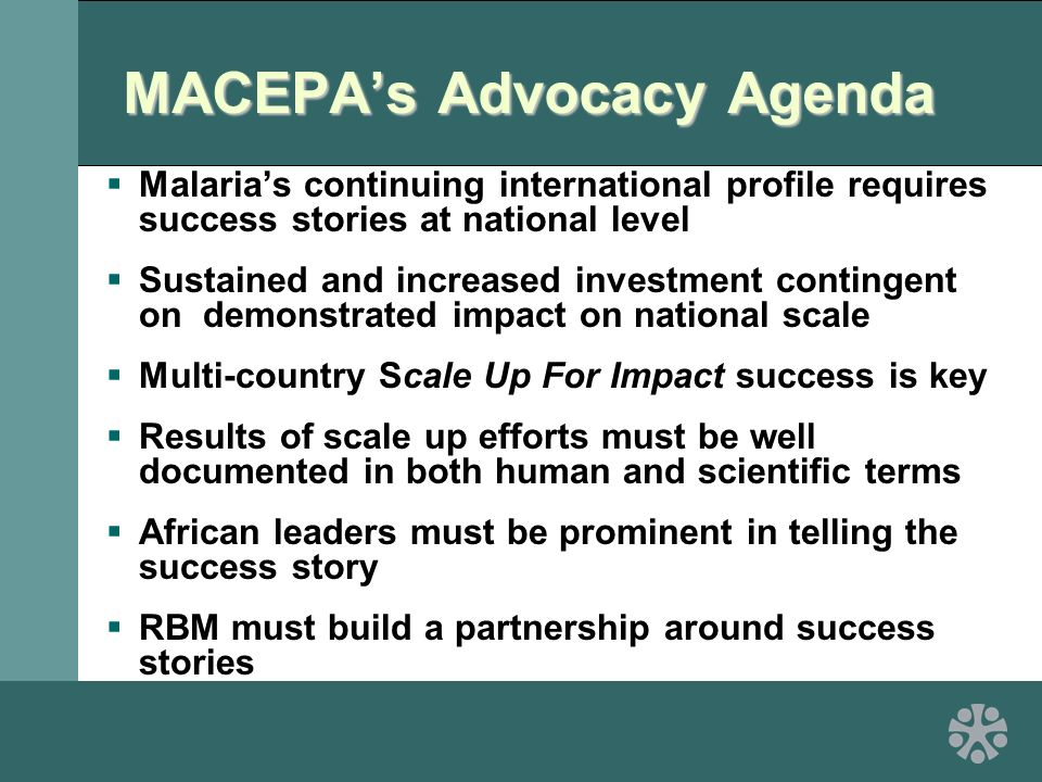 MACEPA's Advocacy Agenda  Malaria's continuing international profile requires success stories at national level  Sustained and increased investment contingent on demonstrated impact on national scale  Multi-country Scale Up For Impact success is key  Results of scale up efforts must be well documented in both human and scientific terms  African leaders must be prominent in telling the success story  RBM must build a partnership around success stories