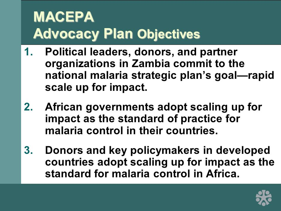 MACEPA Advocacy Plan Objectives 1.Political leaders, donors, and partner organizations in Zambia commit to the national malaria strategic plan's goal—rapid scale up for impact.