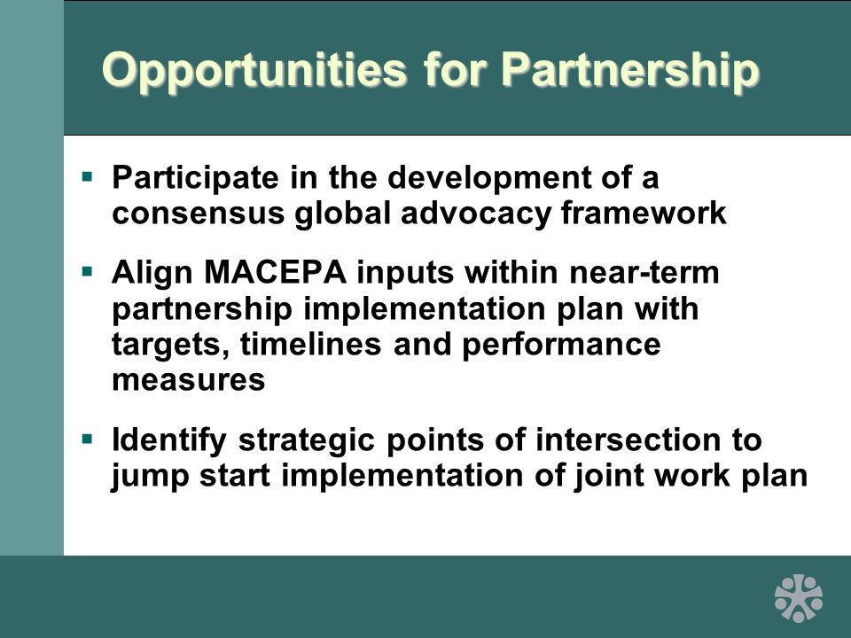 Opportunities for Partnership  Participate in the development of a consensus global advocacy framework  Align MACEPA inputs within near-term partnership implementation plan with targets, timelines and performance measures  Identify strategic points of intersection to jump start implementation of joint work plan