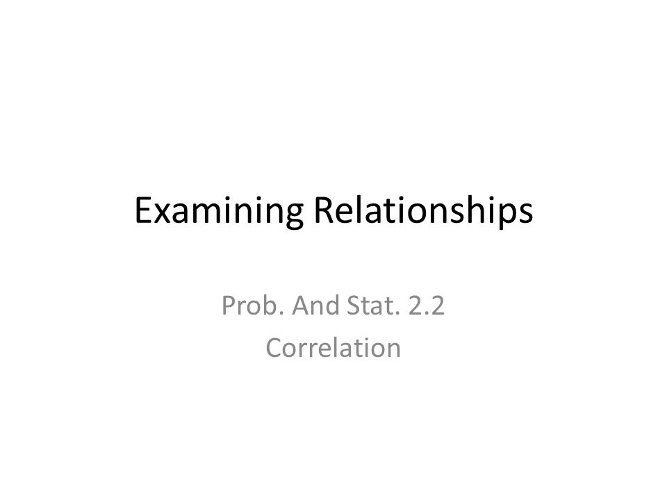 Examining Relationships Prob. And Stat. 2.2 Correlation