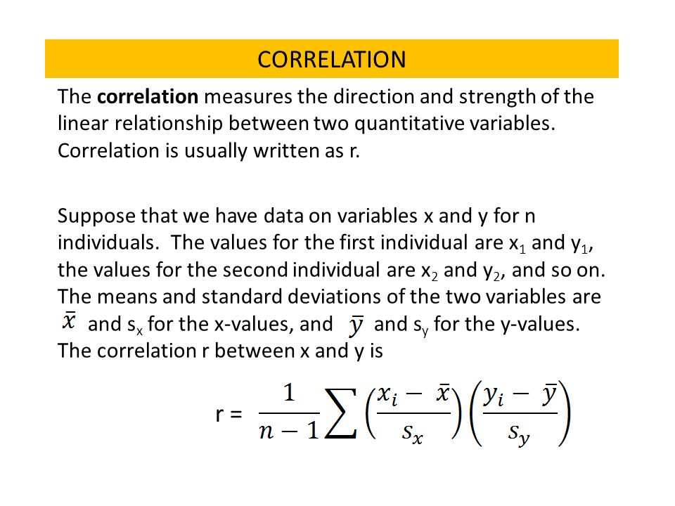 CORRELATION The correlation measures the direction and strength of the linear relationship between two quantitative variables.