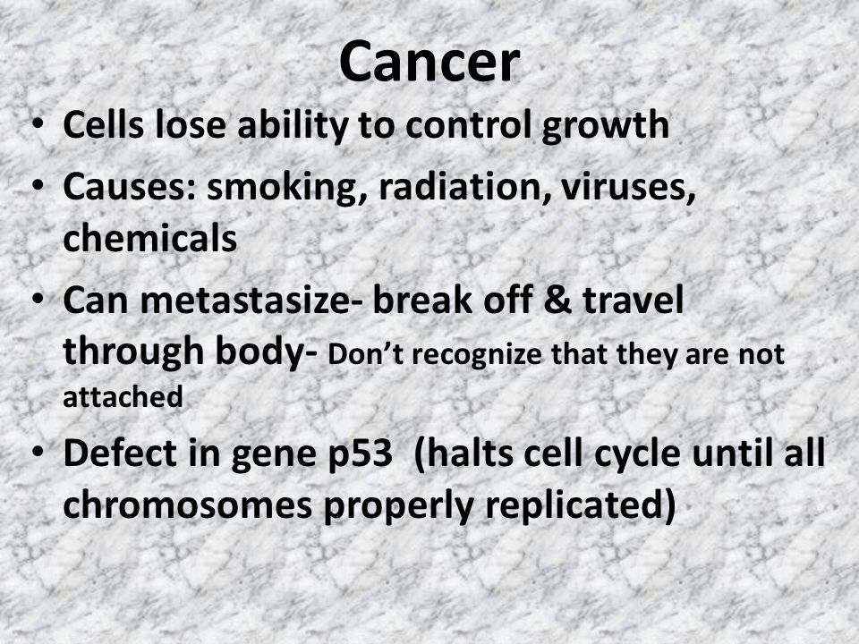 Cancer Cells lose ability to control growth Causes: smoking, radiation, viruses, chemicals Can metastasize- break off & travel through body- Don't recognize that they are not attached Defect in gene p53 (halts cell cycle until all chromosomes properly replicated)