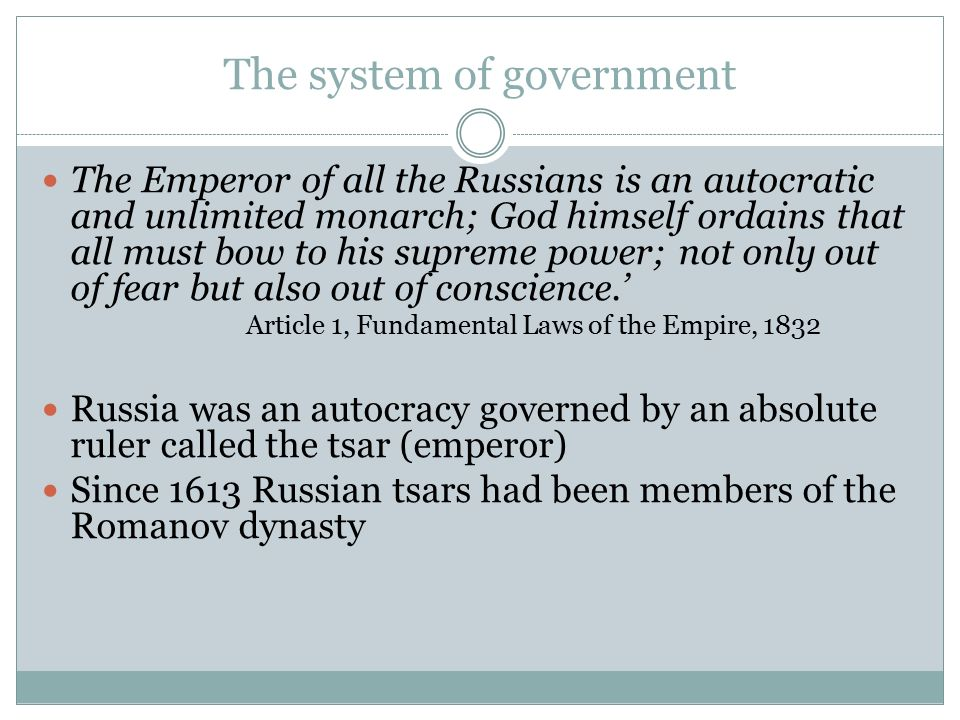 The system of government The Emperor of all the Russians is an autocratic and unlimited monarch; God himself ordains that all must bow to his supreme power; not only out of fear but also out of conscience.' Article 1, Fundamental Laws of the Empire, 1832 Russia was an autocracy governed by an absolute ruler called the tsar (emperor) Since 1613 Russian tsars had been members of the Romanov dynasty