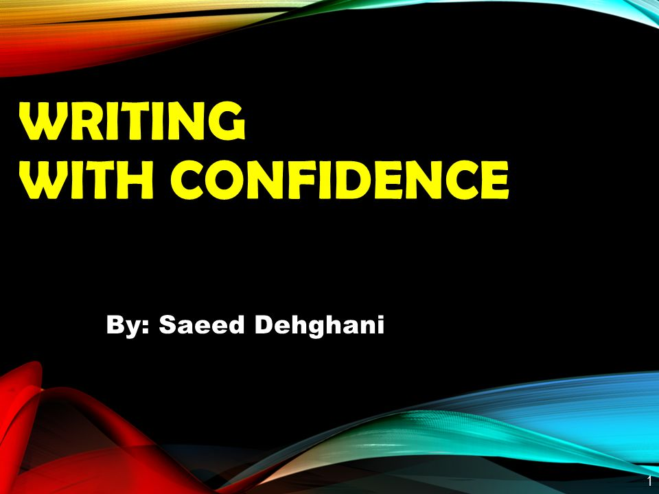 WRITING WITH CONFIDENCE By: Saeed Dehghani 1
