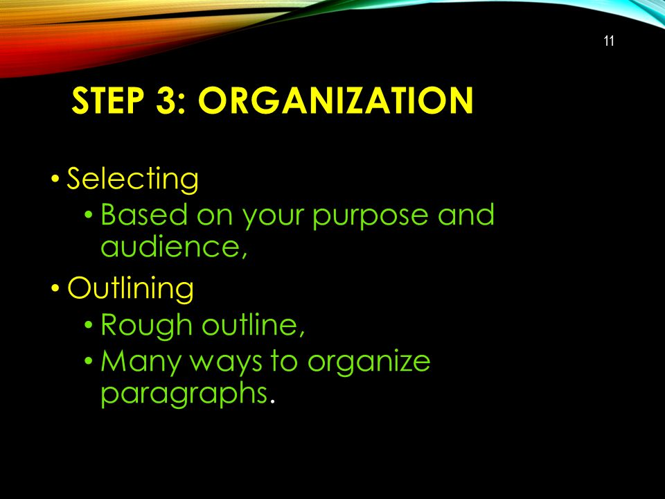 STEP 3: ORGANIZATION Selecting Based on your purpose and audience, Outlining Rough outline, Many ways to organize paragraphs.