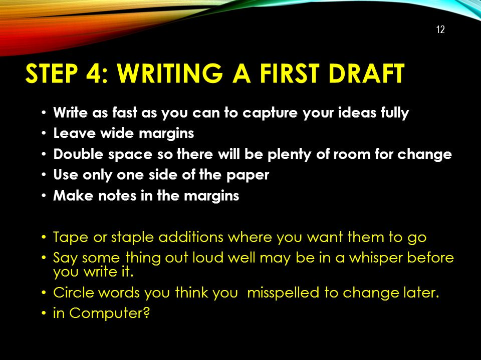STEP 4: WRITING A FIRST DRAFT Write as fast as you can to capture your ideas fully Leave wide margins Double space so there will be plenty of room for change Use only one side of the paper Make notes in the margins Tape or staple additions where you want them to go Say some thing out loud well may be in a whisper before you write it.