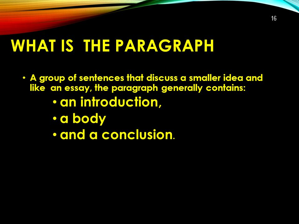 WHAT IS THE PARAGRAPH A group of sentences that discuss a smaller idea and like an essay, the paragraph generally contains: an introduction, a body and a conclusion.