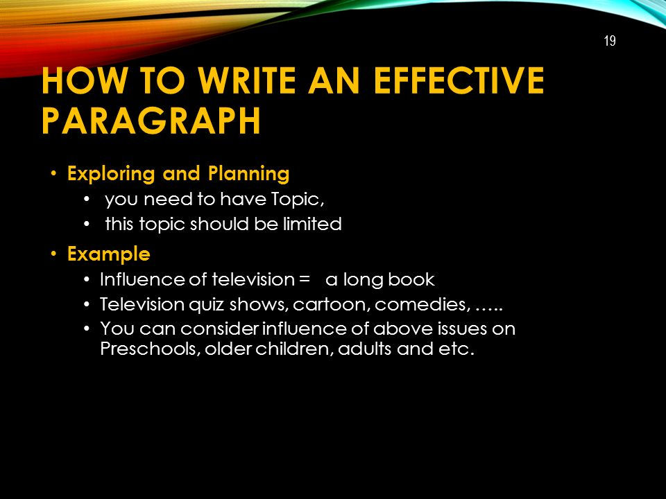 HOW TO WRITE AN EFFECTIVE PARAGRAPH Exploring and Planning you need to have Topic, this topic should be limited Example Influence of television = a long book Television quiz shows, cartoon, comedies, …..