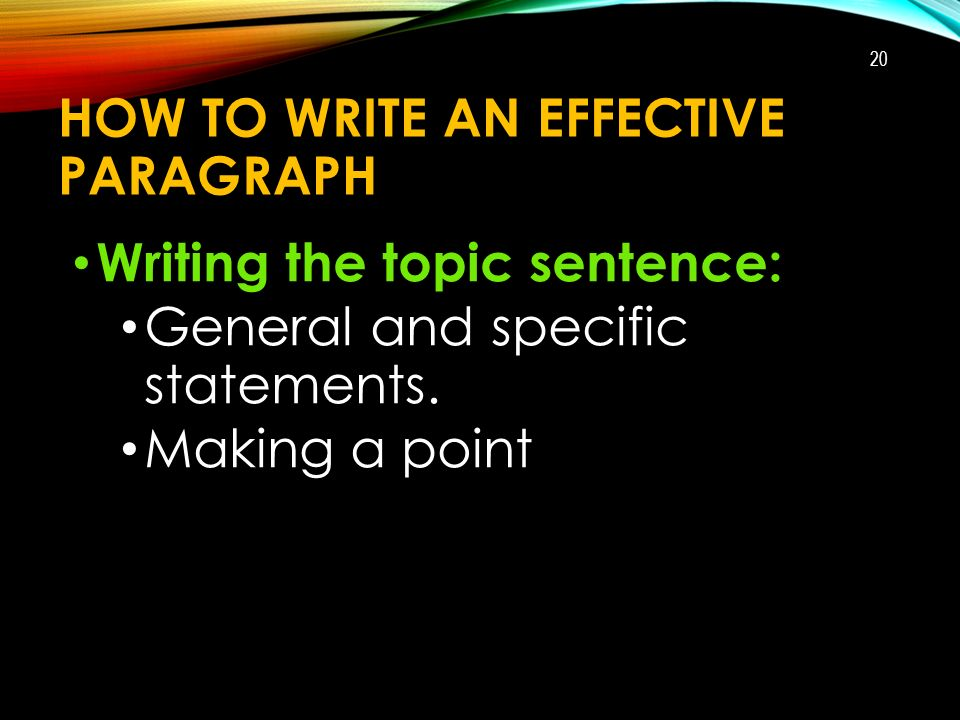 HOW TO WRITE AN EFFECTIVE PARAGRAPH Writing the topic sentence: General and specific statements.