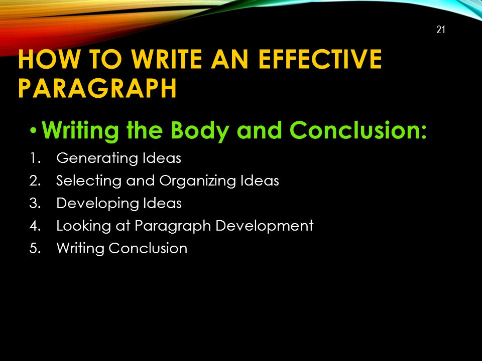 HOW TO WRITE AN EFFECTIVE PARAGRAPH Writing the Body and Conclusion: 1.Generating Ideas 2.Selecting and Organizing Ideas 3.Developing Ideas 4.Looking at Paragraph Development 5.Writing Conclusion 21