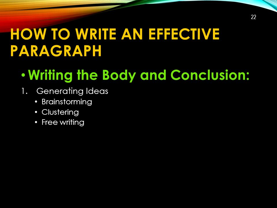 HOW TO WRITE AN EFFECTIVE PARAGRAPH Writing the Body and Conclusion: 1.Generating Ideas Brainstorming Clustering Free writing 22