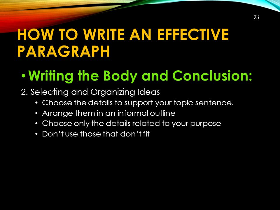 HOW TO WRITE AN EFFECTIVE PARAGRAPH Writing the Body and Conclusion: 2.