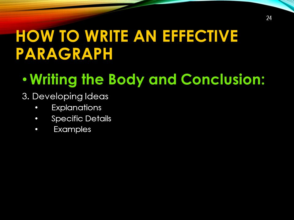 HOW TO WRITE AN EFFECTIVE PARAGRAPH Writing the Body and Conclusion: 3.