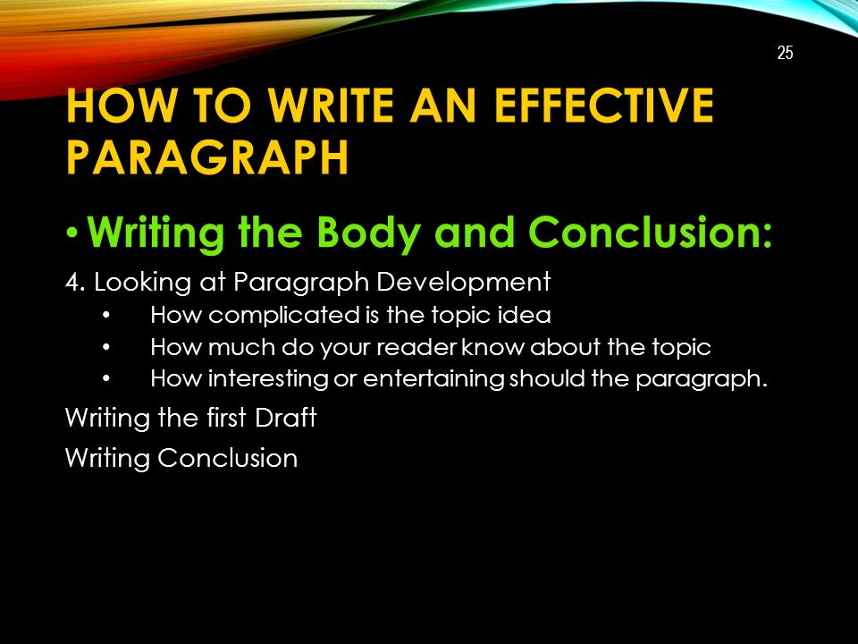 HOW TO WRITE AN EFFECTIVE PARAGRAPH Writing the Body and Conclusion: 4.