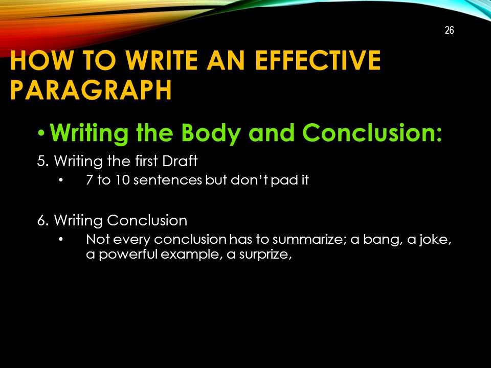 HOW TO WRITE AN EFFECTIVE PARAGRAPH Writing the Body and Conclusion: 5.