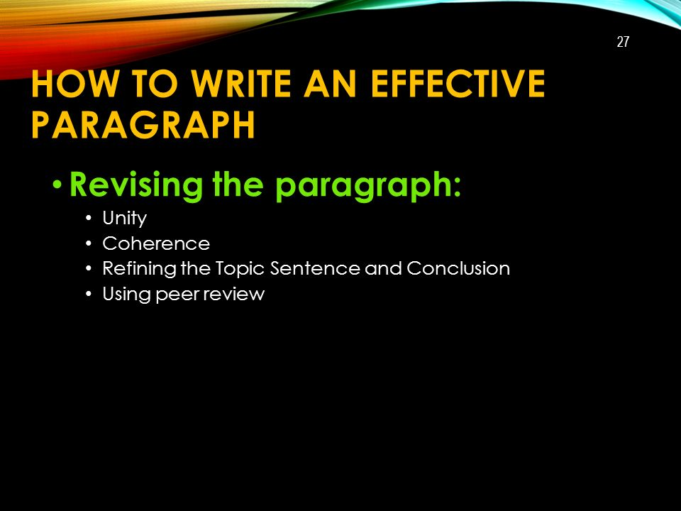 HOW TO WRITE AN EFFECTIVE PARAGRAPH Revising the paragraph: Unity Coherence Refining the Topic Sentence and Conclusion Using peer review 27