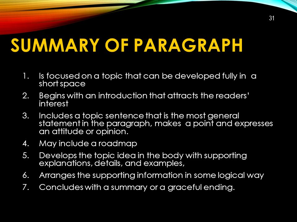 SUMMARY OF PARAGRAPH 1.Is focused on a topic that can be developed fully in a short space 2.Begins with an introduction that attracts the readers' interest 3.Includes a topic sentence that is the most general statement in the paragraph, makes a point and expresses an attitude or opinion.